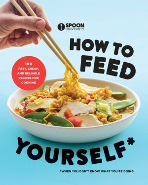 How to Feed Yourself: 100 Fast, Cheap, and Reliable Recipes for Cooking When You Don't Know What You're Doing