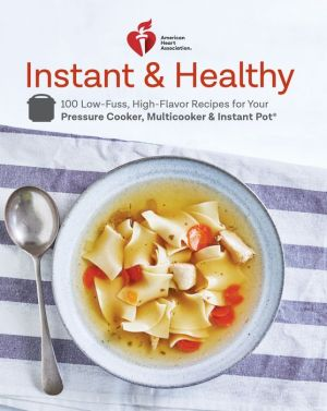 American Heart Association Instant and Healthy: 100 Low-Fuss, High-Flavor Recipes for Your Pressure Cooker, Multicooker and Instant Pot
