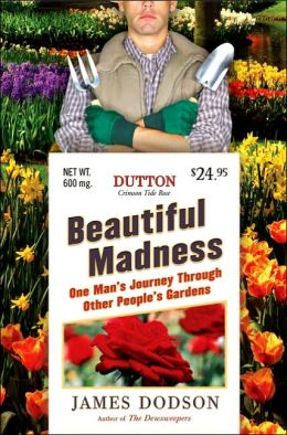 Beautiful Madness: One Man's Journey Through Other People's Gardens