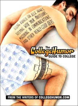 The CollegeHumor Guide to College: Selling Kidneys for Beer Money, Sleeping with Your Professors, Majoring in Communications, and Other Really Good Ideas