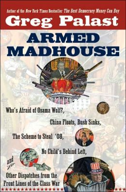 Armed Madhouse: Who's Afraid of Osama Wolf? China Floats, Bush Sinks, The Scheme to Steal '08, No Child's Behind Left, and Other Dispatches from the Front Lines of the Class War