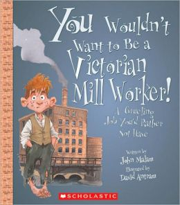 Be a Victorian Mill Worker!: A Grueling Job You'd Rather Not Have (You Wouldn't Want to... Series)