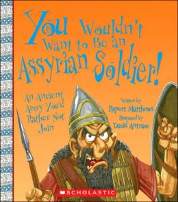 You Wouldn't Want to Be an Assyrian Soldier!: An Ancient Army You'd Rather Not Join