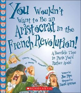 Be an Aristocrat in the French Revolution!: A Horrible Time in Paris You'd Rather Avoid