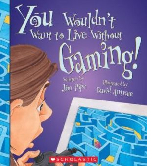 You Wouldn't Want to Live Without Gaming!