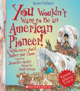 You Wouldn't Want to Be an American Pioneer! (Revised Edition)