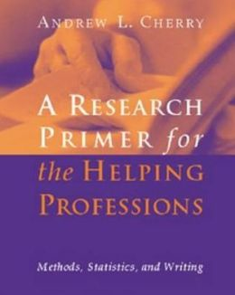 Research Primer For The Helping Professions: Methods, Statistics, and Writings