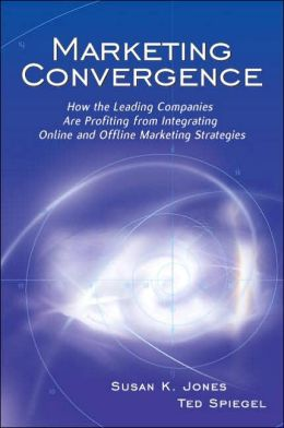 Marketing Convergence: How the Leading Companies Are Profiting from Integrating Online and Offline Marketing Strategies