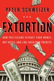 Book Cover Image. Title: Extortion:  How Politicians Extract Your Money, Buy Votes, and Line Their Own Pockets, Author: Peter Schweizer