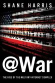 Book Cover Image. Title: @War:  The Rise of the Military-Internet Complex, Author: Shane Harris