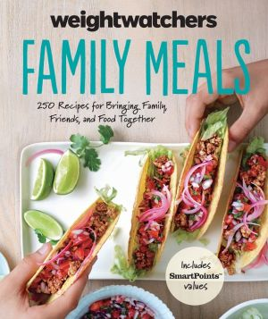 Weight Watchers Family Meals: 250 Recipes for Bringing Family, Friends, and Food Together