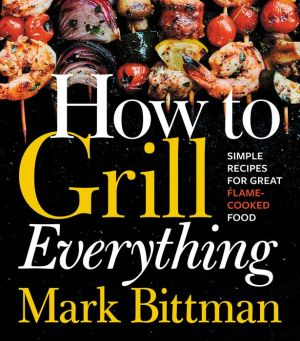 How to grill everything simple recipes for great flame cooked food how to grill everything simple recipes for great flame cooked food forumfinder Choice Image