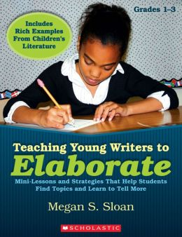 Teaching Young Writers to Elaborate: Mini-Lessons and Strategies That Help Students Find Topics and Learn to Tell More