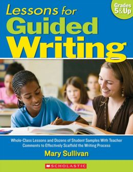 Lessons for Guided Writing: Whole-Class Lessons and Dozens of Student Samples With Teacher Comments to Effectively Scaffold the Writing Process