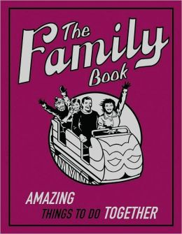 The Family Book: Amazing Things To Do Together (The Family Book Series)