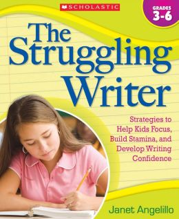 The Struggling Writer: Strategies to Help Kids Focus, Build Stamina, and Develop Writing Confidence