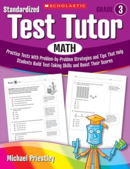 Standardized Test Tutor: Math: Grade 3: Practice Tests With Problem-by-Problem Strategies and Tips That Help Students Build Test-Taking Skills and Boost Their Scores