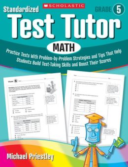Standardized Test Tutor: Math: Grade 5: Practice Tests With Problem-by-Problem Strategies and Tips That Help Students Build Test-Taking Skills and Boost Their Scores