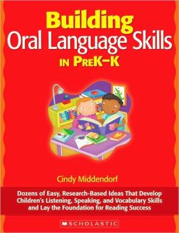 Building Oral Language Skills in PreK-K: Dozens of Easy, Research-Based Ideas That Develop Children's Listening, Speaking, and Vocabulary Skills and Lay the Foundation for Reading Success