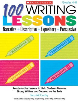 100 Writing Lessons: Narrative ? Descriptive ? Expository ? Persuasive: Ready-to-Use Lessons to Help Students Become Strong Writers and Succeed on the Tests
