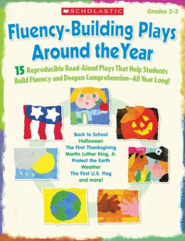 Fluency-Building Plays Around the Year: 15 Reproducible Read-Aloud Plays That Help Students Build Fluency and Deepen Comprehension-All Year Long!