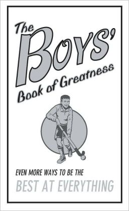 The Boy's Book of Greatness: Even More Ways To Be The Best At Everything