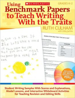 Using Benchmark Papers to Teach Writing With the Traits: Grades K-2: Student Writing Samples With Scores and Explanations, Model Lessons, and Interactive White Board Activities for Teaching Revision and Editing Skills