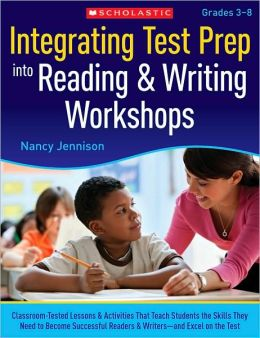 Integrating Test Prep Into Reading & Writing Workshops: Classroom-Tested Lessons & Activities That Teach Students the Skills They Need to Become Successful Readers & Writers-and Excel on the Tests