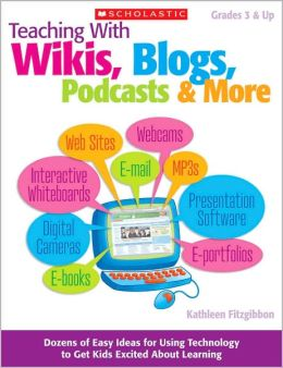 Teaching With Wikis, Blogs, Podcasts & More: Dozens of Easy Ideas for Using Technology to Get Kids Excited About Learning