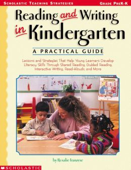 Reading and Writing in Kindergarten: A Practical Guide: Lessons and Strategies That Help Young Learners Develop Literacy Skills Through Shared Reading, Guided Reading, Interactive Writing, Read-Alouds, and More (PagePerfect NOOK Book)
