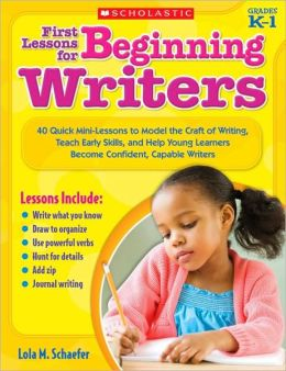 First Lessons for Beginning Writers: 40 Quick Mini-Lessons to Model the Craft of Writing, Teach Early Skills, and Help Young Learners Become Confident, Capable Writers