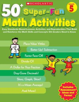 50+ Super-Fun Math Activities: Grade 5: Easy Standards-Based Lessons, Activities, and Reproducibles That Build and Reinforce the Math Skills and Concepts 5th Graders Need to Know