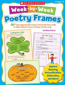 Week-by-Week Poetry Frames: 50+ Easy Reproducible Frames That Guide Every Child to Write Different Forms of Poetry All Year Long