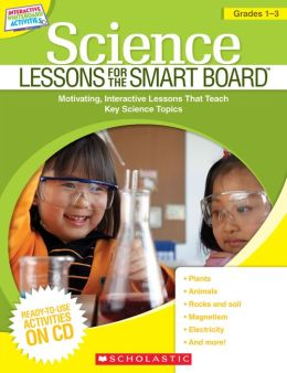 Science Lessons for the SMART Board: Grades 1-3: Motivating, Interactive Lessons That Teach Key Science Topics