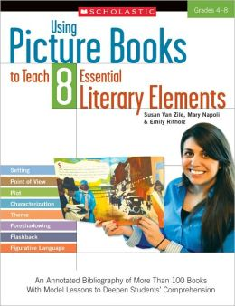 Using Picture Books to Teach 8 Essential Literary Elements: An Annotated Bibliography of More Than 100 Books With Model Lessons to Deepen Students' Comprehension