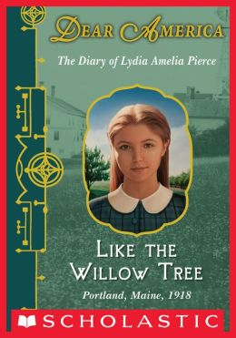 Like the Willow Tree: The Diary of Lydia Amelia Pierce, Portland, Maine, 1918 (Dear America Series)
