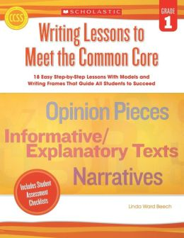 Writing Lessons To Meet the Common Core: Grade 1: 18 Easy Step-by-Step Lessons With Models and Writing Frames That Guide All Students to Succeed
