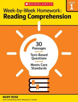 Week-by-Week Homework: Reading Comprehension Grade 1: 30+ Reproducible High-Interest Passages With Text-Dependent Questions That Help Students Meet Common Core State Standards