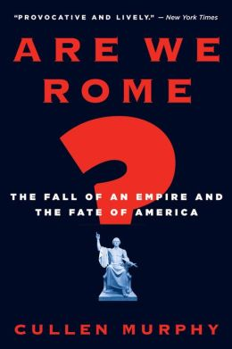 Are We Rome?: The Fall of an Empire and the Fate of America