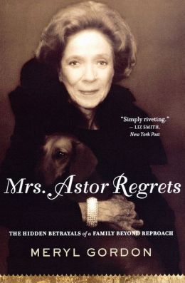 Mrs. Astor Regrets: The Hidden Betrayals of a Family Beyond Reproach Meryl Gordon