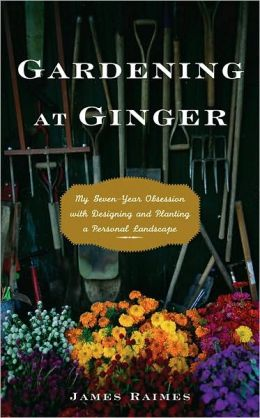 Gardening at Ginger: My Seven-Year Obsession with Designing and Planting a Personal Landscape