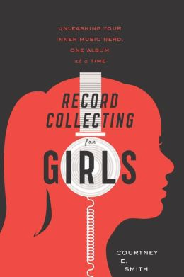 Record Collecting for Girls: Unleashing Your Inner Music Nerd, One Album at a Time'