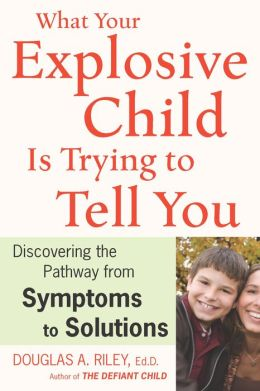 What Your Explosive Child Is Trying to Tell You: Discovering the Pathway from Symptoms to Solutions