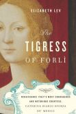 Book Cover Image. Title: The Tigress of Forli:  Renaissance Italy's Most Courageous and Notorious Countess, Caterina Riario Sforza de' Medici, Author: Elizabeth Lev