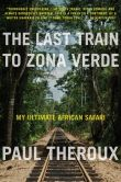 Book Cover Image. Title: The Last Train to Zona Verde:  My Ultimate African Safari, Author: Paul Theroux