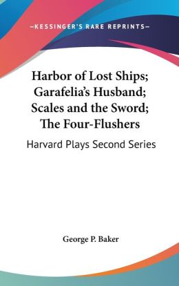 Harbor of Lost Ships; Garafelia's Husband; Scales and the Sword; The Four-Flushers: Harvard Plays Second Series