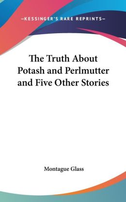 The Truth about Potash and Perlmutter and Five Other Stories