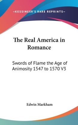 The Real America in Romance: Swords of Flame the Age of Animosity 1547 to 1570 V3