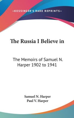 The Russia I Believe In: The Memoirs of Samuel N. Harper 1902 To 1941