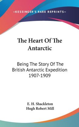 Heart of the Antarctic: Being the Story of the British Antarctic Expedition 1907-1909